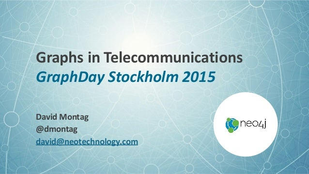 Graphs  in  Telecommunications GraphDay  Stockholm  2015 David  Montag   @dmontag   david@neotechnology.com