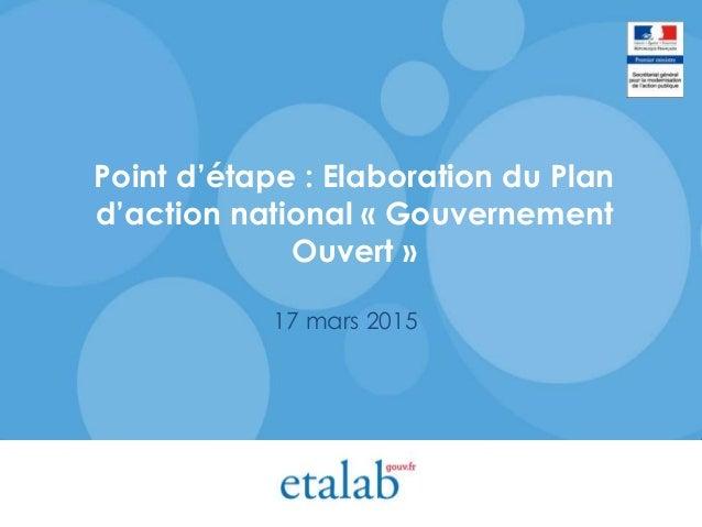 Point d'étape : Elaboration du Plan d'action national « Gouvernement Ouvert » 17 mars 2015