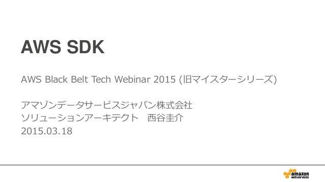 AWS SDK AWS Black Belt Tech Webinar 2015 (旧マイスターシリーズ) アマゾンデータサービスジャパン株式会社 ソリューションアーキテクト 西谷圭介 2015.03.18