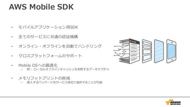 AWS Mobile SDK for Unity • クロスプラットフォームなゲーム開発環境として人 気の高いUnityのPlugin – .NETベースのクラス群で構成 • 現在はDeveloper Previewでありサポートするサー ビス...
