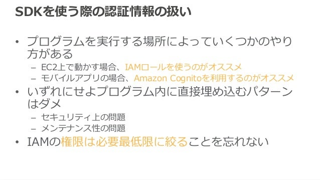 Shared credentialsファイル • 認証情報を記述したファイルを事前に用意して おく • 保存場所 – ~/.aws/credentials(Linux/Macの場合) [default] aws_access_key_id = ...