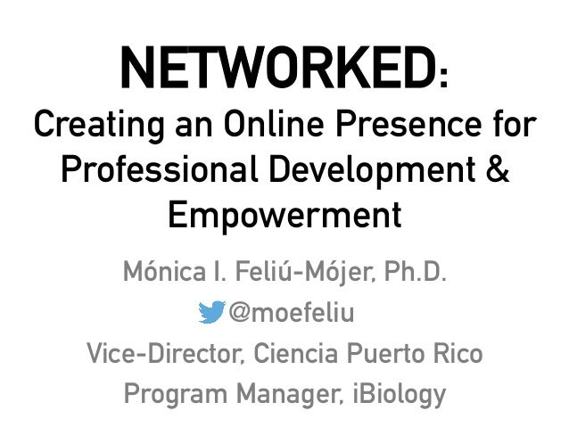 NETWORKED: Creating an Online Presence for Professional Development & Empowerment Mónica I. Feliú-Mójer, Ph.D. @moefeliu V...