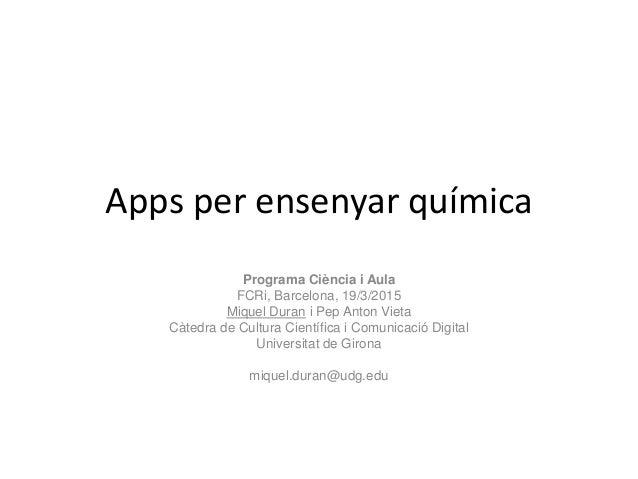 Apps per ensenyar química Programa Ciència i Aula FCRi, Barcelona, 19/3/2015 Miquel Duran i Pep Anton Vieta Càtedra de Cul...