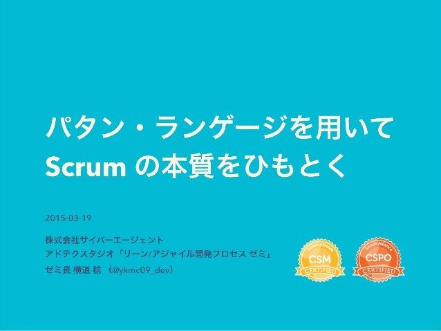 パタン・ランゲージを用いて Scrum の本質をひもとく 2015-03-19 株式会社サイバーエージェント アドテクスタジオ「リーン/アジャイル開発プロセス ゼミ」 ゼミ長 横道 稔 (@ykmc09_dev)