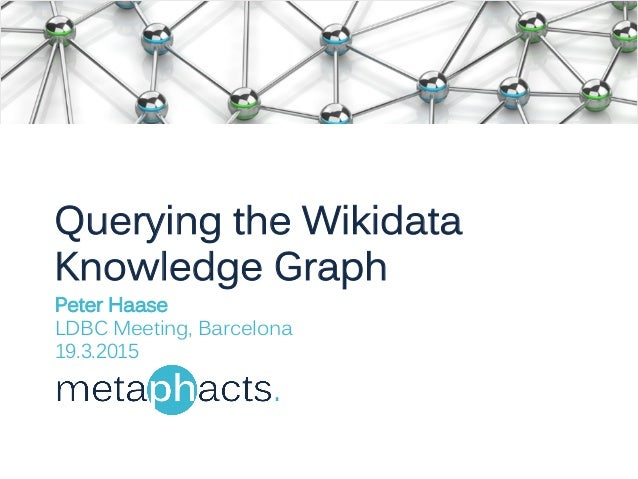 Querying the Wikidata Knowledge Graph Peter Haase LDBC Meeting, Barcelona 19.3.2015