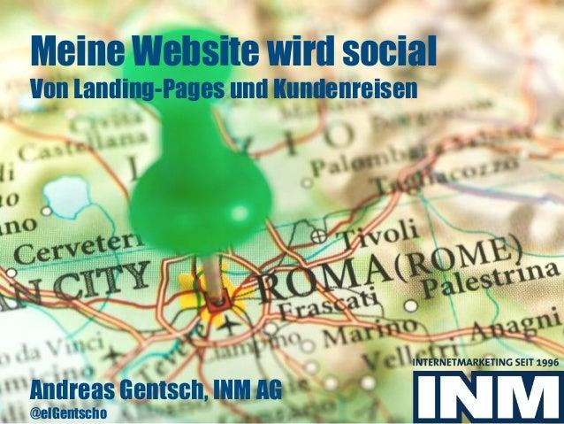 Meine Website wird social Von Landing-Pages und Kundenreisen Andreas Gentsch, INM AG @elGentscho