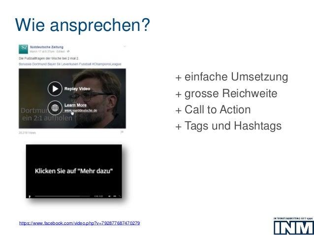 Wie ansprechen? https://www.facebook.com/video.php?v=792877687470279 + einfache Umsetzung + grosse Reichweite + Call to Ac...