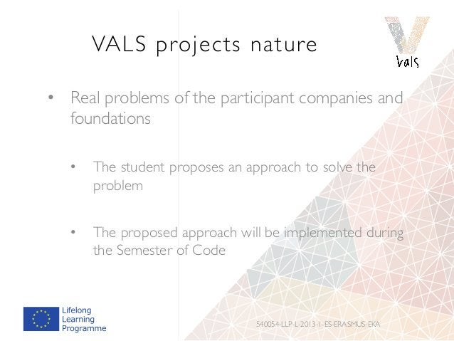 VALS projects nature • Real problems of the participant companies and foundations • The student proposes an approach to ...