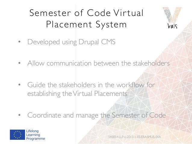 Semester of Code Vir tual Placement System • Developed using Drupal CMS • Allow communication between the stakeholders •...