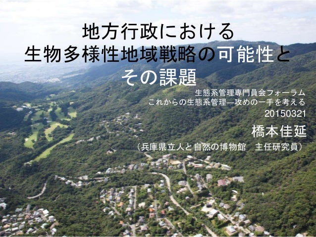 地方行政における 生物多様性地域戦略の可能性と その課題 20150321 橋本佳延 (兵庫県立人と自然の博物館 主任研究員) 生態系管理専門員会フォーラム これからの生態系管理―攻めの一手を考える