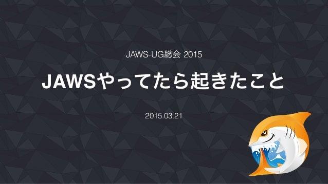 JAWSやってたら起きたこと 2015.03.21 JAWS-UG総会 2015