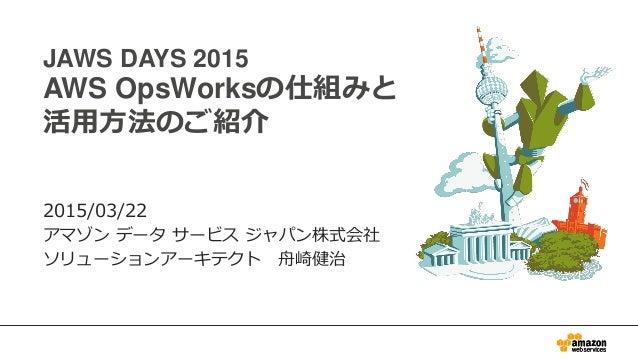 JAWS DAYS 2015 AWS OpsWorksの仕組みと 活用方法のご紹介 2015/03/22 アマゾン データ サービス ジャパン株式会社 ソリューションアーキテクト 舟崎健治