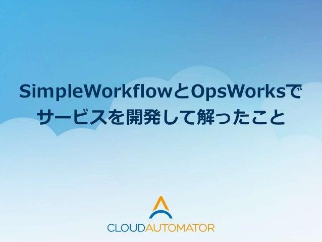 SimpleWorkflowとOpsWorksで サービスを開発して解ったこと
