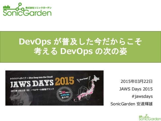 2015年03月22日 JAWS Days 2015 #jawsdays SonicGarden 安達輝雄 DevOps が普及した今だからこそ 考える DevOps の次の姿