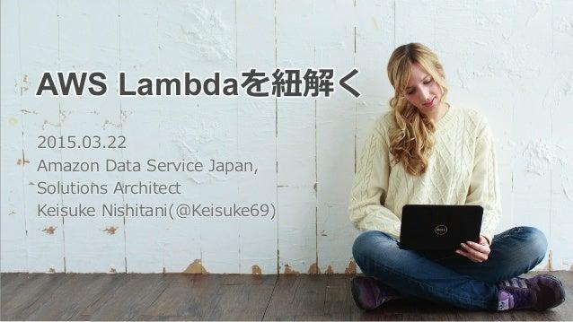 AWS Lambdaを紐紐解く 2015.03.22 Amazon Data Service Japan, Solutions Architect Keisuke Nishitani(@Keisuke69)