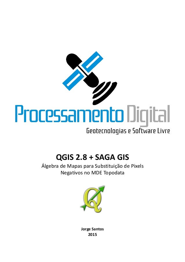 1 QGIS 2.8 + SAGA GIS Álgebra de Mapas para Substituição de Pixels Negativos no MDE Topodata Jorge Santos 2015