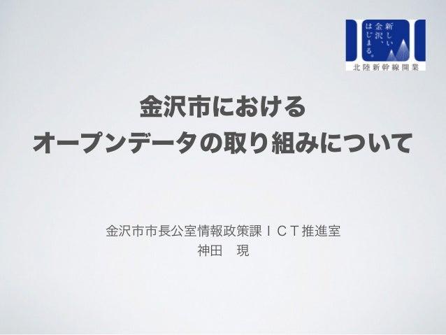 金沢市における オープンデータの取り組みについて 金沢市市長公室情報政策課ICT推進室 神田現