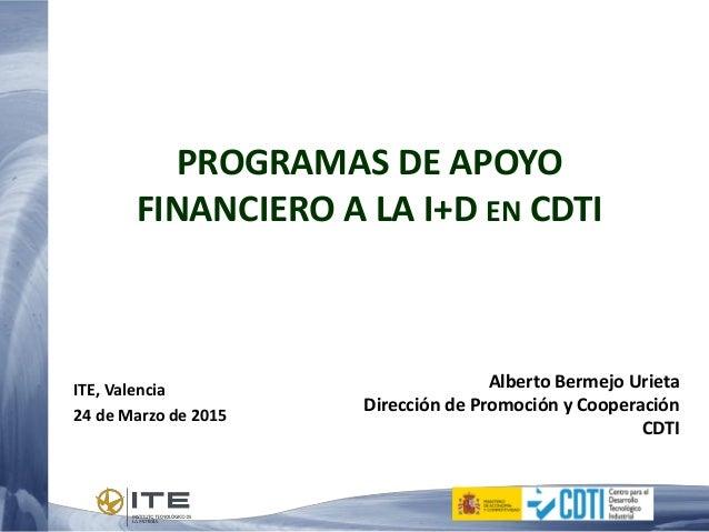 PROGRAMAS DE APOYO FINANCIERO A LA I+D EN CDTI Alberto Bermejo Urieta Dirección de Promoción y Cooperación CDTI ITE, Valen...