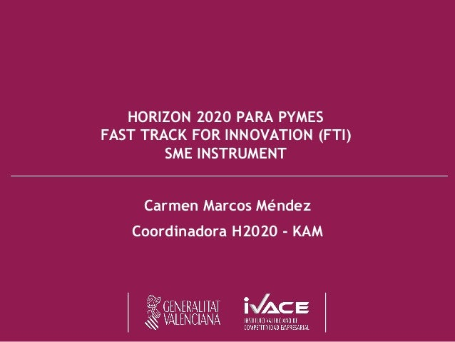 HORIZON 2020 PARA PYMES FAST TRACK FOR INNOVATION (FTI) SME INSTRUMENT Carmen Marcos Méndez Coordinadora H2020 - KAM