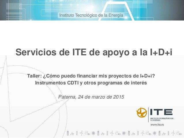 Servicios de ITE de apoyo a la I+D+i Taller: ¿Cómo puedo financiar mis proyectos de I+D+i? Instrumentos CDTI y otros progr...