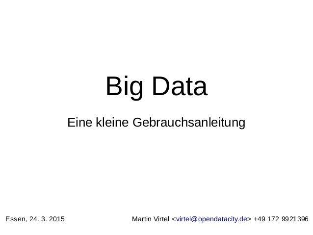 Big Data Eine kleine Gebrauchsanleitung Essen, 24. 3. 2015 Martin Virtel <virtel@opendatacity.de> +49 172 9921396