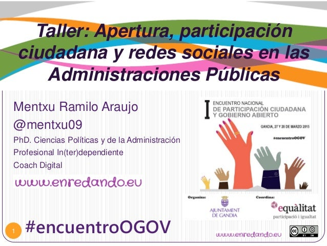 Taller: Apertura, participación ciudadana y redes sociales en las Administraciones Públicas Mentxu Ramilo Araujo @mentxu09...