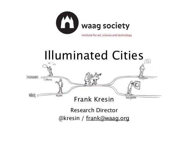 Illuminated Cities Frank Kresin Research Director @kresin / frank@waag.org