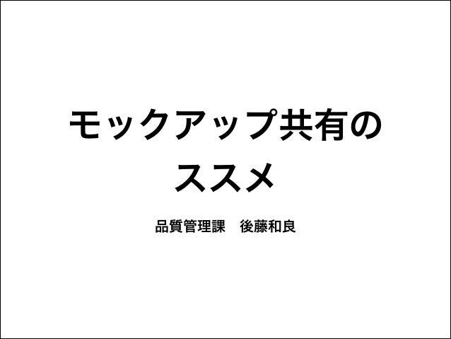 モックアップ共有の ススメ 品質管理課後藤和良