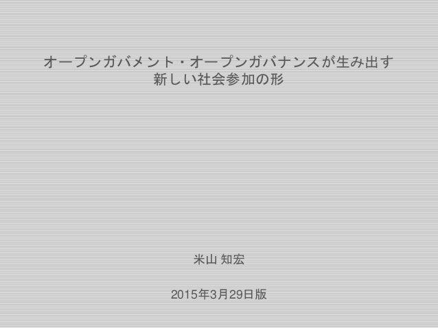 オープンガバメント・オープンガバナンスが生み出す 新しい社会参加の形 米山 知宏 2015年3月29日版