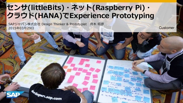 Customer センサ(littleBits)・ネット(Raspberry Pi)・ クラウド(HANA)でExperience Prototyping SAPジャパン株式会社 Design Thinker & Prototypist 舟木 ...