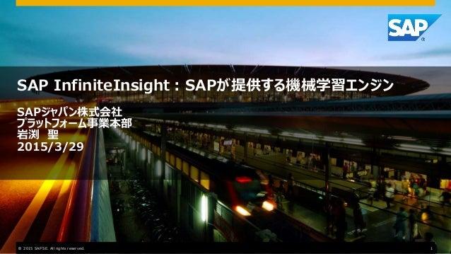 SAP InfiniteInsight:SAPが提供する機械学習エンジン SAPジャパン株式会社 プラットフォーム事業本部 岩渕 聖 2015/3/29 © 2015 SAP SE. All rights reserved. 1