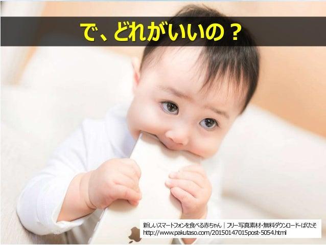新しいスマートフォンを食べる赤ちゃん|フリー写真素材・無料ダウンロード-ぱくたそ http://www.pakutaso.com/20150147015post-5054.html で、どれがいいの?