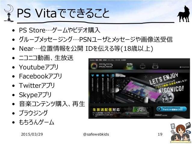 PS Vitaでできること • PS Store…ゲームやビデオ購入 • グループメッセージング…PSNユーザとメッセージや画像送受信 • Near…位置情報を公開 IDを伝える等(18歳以上) • ニコニコ動画、生放送 • Youtubeアプ...