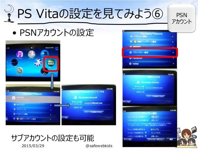 PS Vitaの設定を見てみよう⑥ • PSNアカウントの設定 サブアカウントの設定も可能 PSN アカウント 2015/03/29 @safewebkids