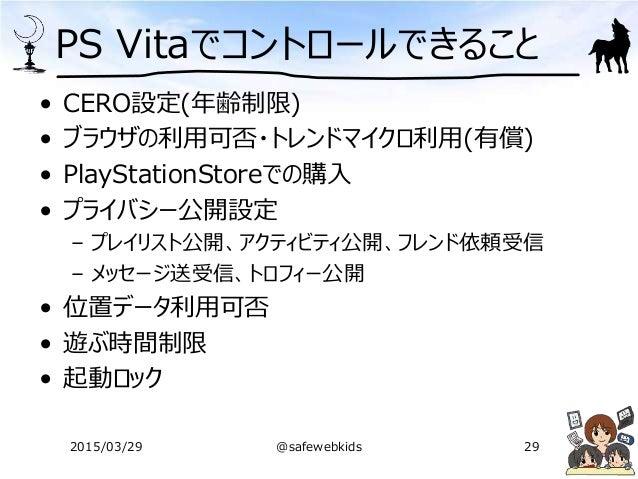 PS Vitaでコントロールできること • CERO設定(年齢制限) • ブラウザの利用可否・トレンドマイクロ利用(有償) • PlayStationStoreでの購入 • プライバシー公開設定 – プレイリスト公開、アクティビティ公開、フレン...