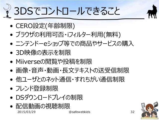 3DSでコントロールできること • CERO設定(年齢制限) • ブラウザの利用可否・iフィルター利用(無料) • ニンテンドーeショップ等での商品やサービスの購入 • 3D映像の表示を制限 • Miiverseの閲覧や投稿を制限 • 画像・音...