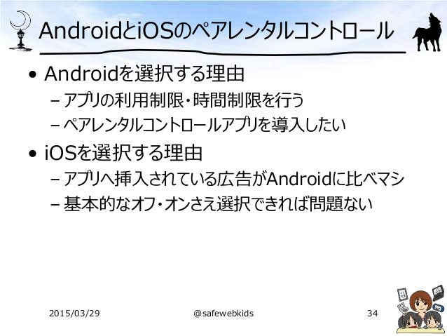 AndroidとiOSのペアレンタルコントロール • Androidを選択する理由 – アプリの利用制限・時間制限を行う – ペアレンタルコントロールアプリを導入したい • iOSを選択する理由 – アプリへ挿入されている広告がAndroidに...