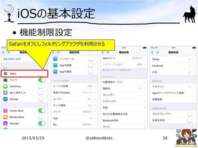 iOSの基本設定 • 機能制限設定 Safariをオフにしフィルタリングブラウザを利用させる 2015/03/29 @safewebkids 38
