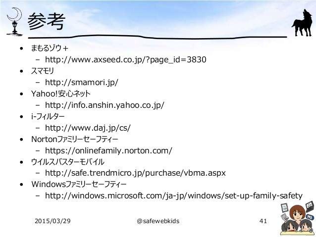 参考 • まもるゾウ+ – http://www.axseed.co.jp/?page_id=3830 • スマモリ – http://smamori.jp/ • Yahoo!安心ネット – http://info.anshin.yahoo.c...
