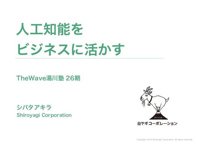 Copyright 2014 Shiroyagi Corporation. All rights reserved. シバタアキラ 人工知能を ビジネスに活かす Shiroyagi Corporation TheWave湯川塾 26期