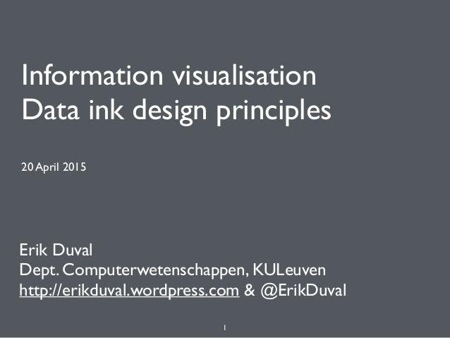 Information visualisation Data ink design principles 20 April 2015 Erik Duval Dept. Computerwetenschappen, KULeuven http:...