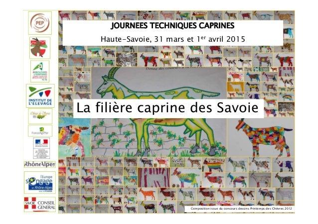 JOURNEES TECHNIQUES CAPRINES Haute-Savoie, 31 mars et 1er avril 2015 La filière caprine des Savoie Composition issue du co...