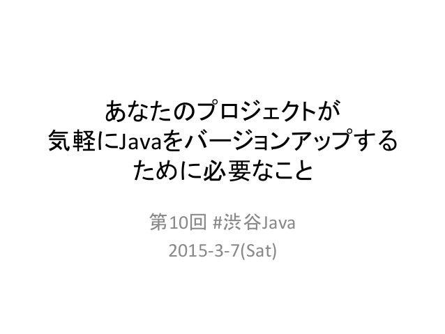 あなたのプロジェクトが   気軽にJavaをバージョンアップする ために必要なこと 第10回  #渋谷Java   2015-‐3-‐7(Sat)