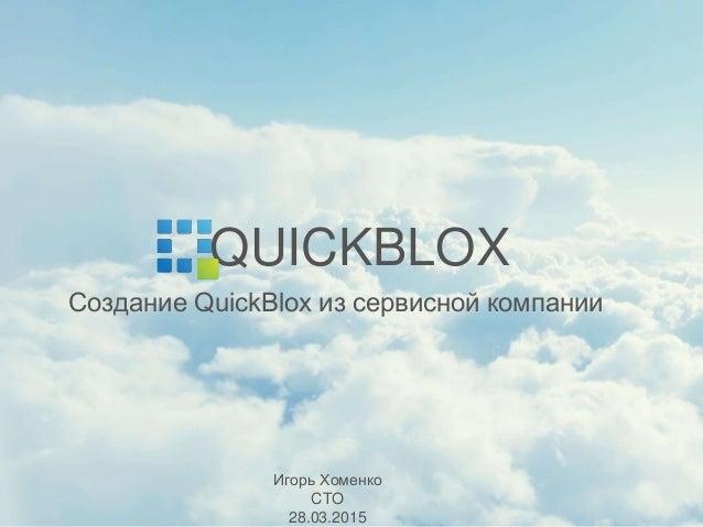 Создание QuickBlox из сервисной компании QUICKBLOX Игорь Хоменко CTO 28.03.2015