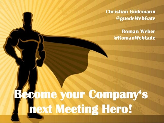 Christian Güdemann @guedeWebGate Roman Weber @RomanWebGate Become your Company's next Meeting Hero!