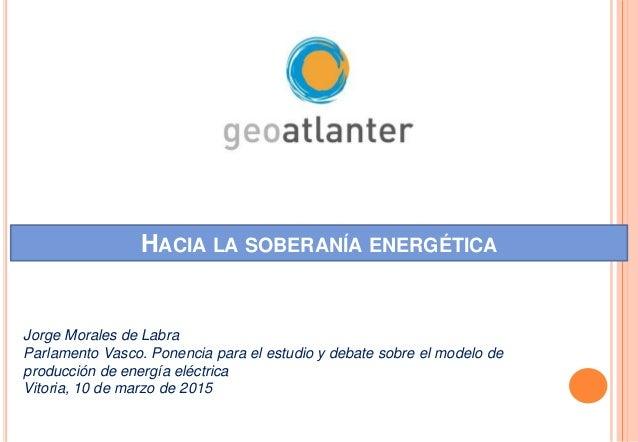 HACIA LA SOBERANÍA ENERGÉTICA Jorge Morales de Labra Parlamento Vasco. Ponencia para el estudio y debate sobre el modelo d...