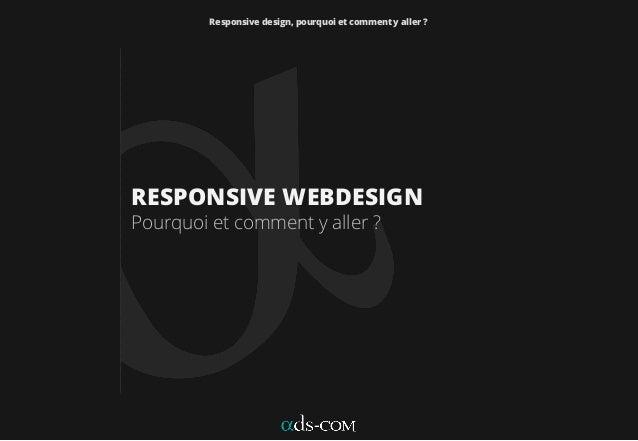 Responsive design, pourquoi et comment y aller ? RESPONSIVE WEBDESIGN Pourquoi et comment y aller ?