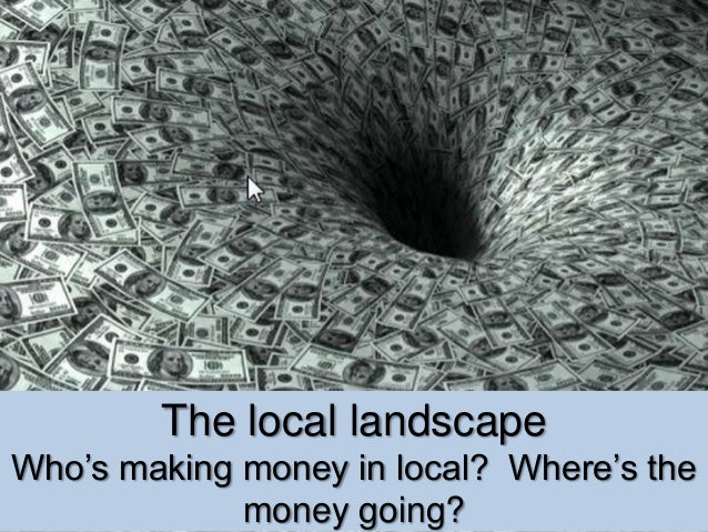 The local landscape Who's making money in local? Where's the money going?
