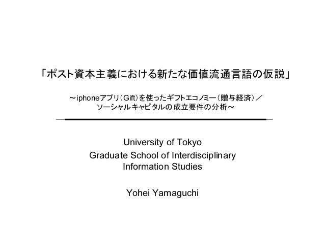 「ポスト資本主義における新たな価値流通言語の仮説」 ~iphoneアプリ(Gift)を使ったギフトエコノミー(贈与経済)/ ソーシャルキャピタルの成立要件の分析~ University of Tokyo Graduate School of I...
