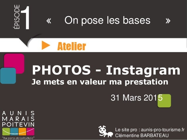 PHOTOS - Instagram Je mets en valeur ma prestation 31 Mars 2015 1 On pose les bases Le site pro : aunis-pro-tourisme.fr Cl...